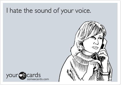 I hate the sound of your voice.