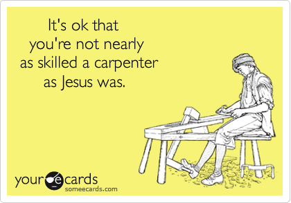 It's ok that    you're not nearly as skilled a carpenter      as Jesus was.