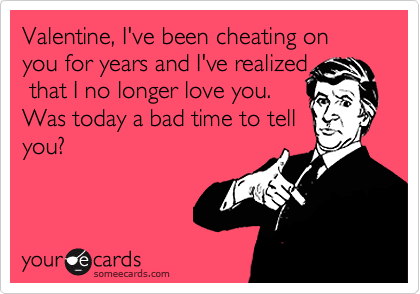 Valentine, I've been cheating on you for years and I've realized
