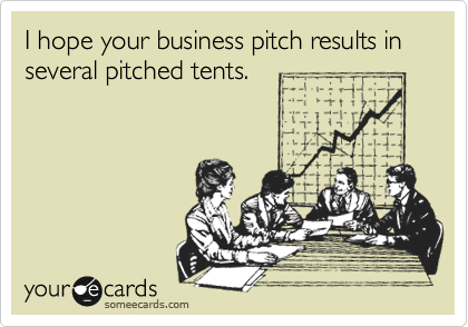 I hope your business pitch results in several pitched tents.