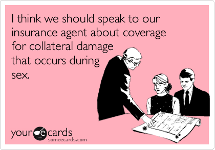 I think we should speak to our insurance agent about coveragefor collateral damagethat occurs duringsex.