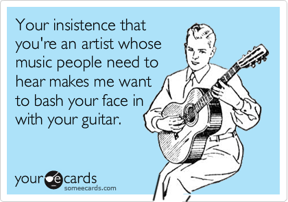 Your insistence thatyou're an artist whosemusic people need tohear makes me wantto bash your face inwith your guitar.