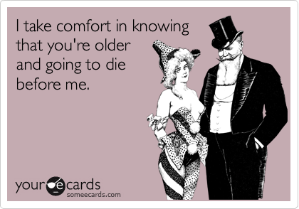 I take comfort in knowing that you're older and going to die before me.