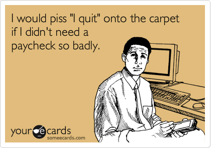 "I would piss ""I quit"" onto the carpet if I didn't need a