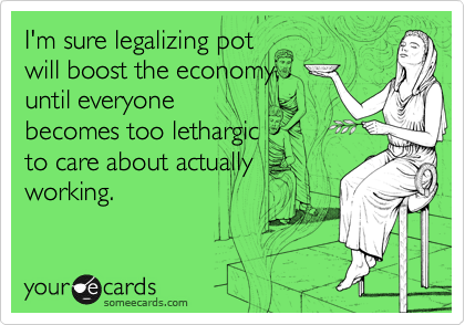 I'm sure legalizing potwill boost the economy,until everyone becomes too lethargic to care about actuallyworking.