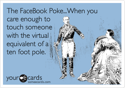 The FaceBook Poke...When you care enough to touch someone with the virtual equivalent of a ten foot pole.