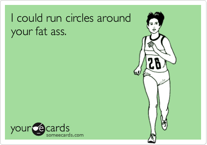I could run circles around your fat ass.
