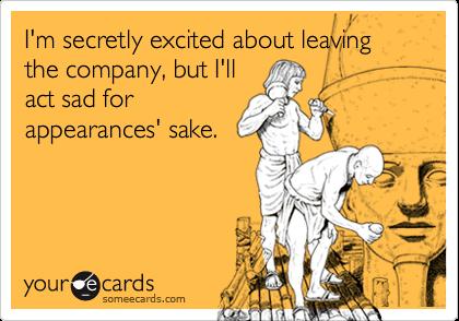 I'm secretly excited about leaving the company, but I'llact sad forappearances' sake.