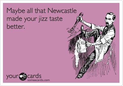 Maybe all that Newcastle made your jizz taste better.