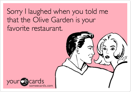 Sorry I laughed when you told me that the Olive Garden is your favorite restaurant.