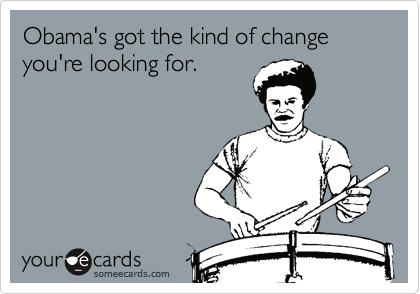 Obama's got the kind of change you're looking for.
