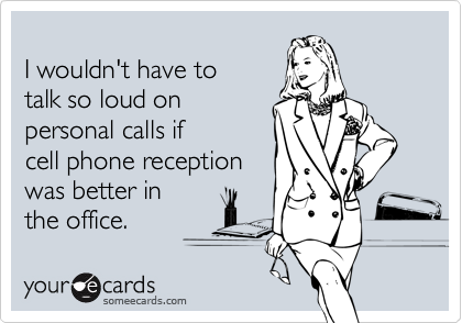 I wouldn't have totalk so loud onpersonal calls ifcell phone receptionwas better inthe office.