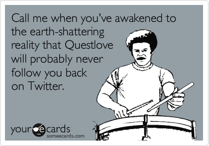 Call me when you've awakened to the earth-shatteringreality that Questlovewill probably neverfollow you backon Twitter.