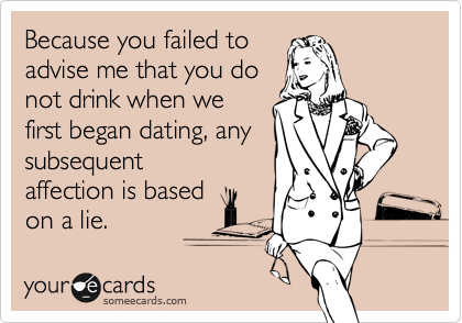 Because you failed toadvise me that you donot drink when wefirst began dating, anysubsequentaffection is basedon a lie.