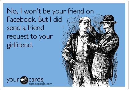 no i won t be your friend on facebook but i did send a friend