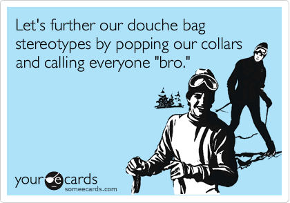 "Let's further our douche bag stereotypes by popping our collars and calling everyone ""bro."""