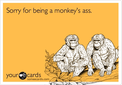Sorry for being a monkey's ass.