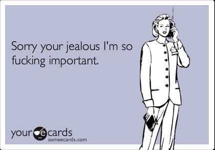 Sorry your jealous I'm sofucking important.