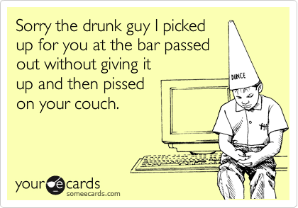 Sorry the drunk guy I picked up for you at the bar passed out without giving it up and then pissed on your couch.