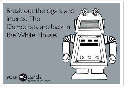 Break out the cigars andinterns. TheDemocrats are back inthe White House.