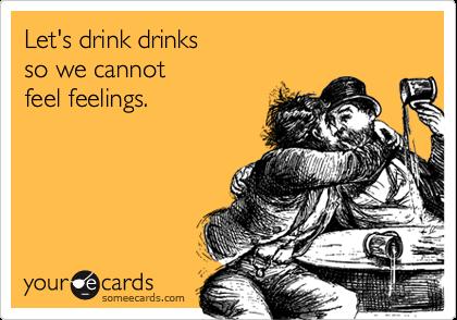 Let's drink drinks so we cannot feel feelings.