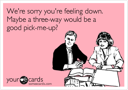 We're sorry you're feeling down. Maybe a three-way would be a good pick-me-up?