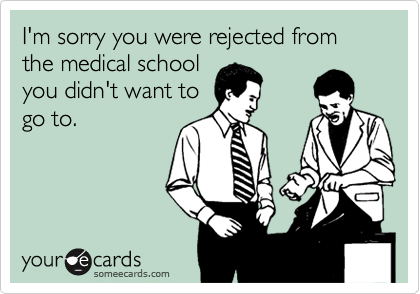 I'm sorry you were rejected from the medical school you didn't want to go to.