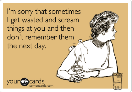 I'm sorry that sometimesI get wasted and screamthings at you and thendon't remember themthe next day.