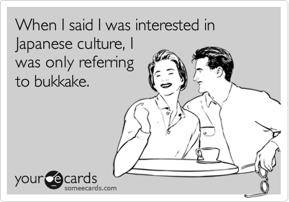When I said I was interested in Japanese culture, Iwas only referringto bukkake.