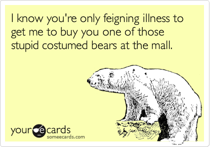 I know you're only feigning illness to get me to buy you one of those stupid costumed bears at the mall.