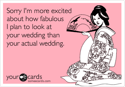 Sorry I'm more excitedabout how fabulousI plan to look atyour wedding thanyour actual wedding.