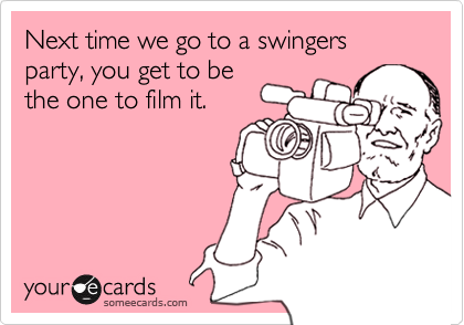 Next time we go to a swingers party, you get to be