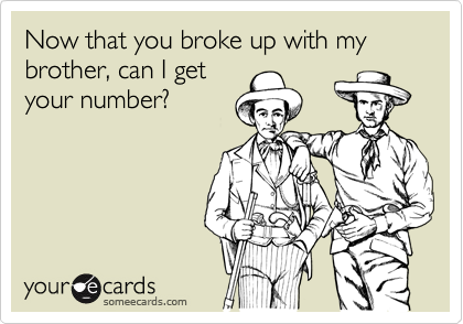 Now that you broke up with my brother, can I get your number?