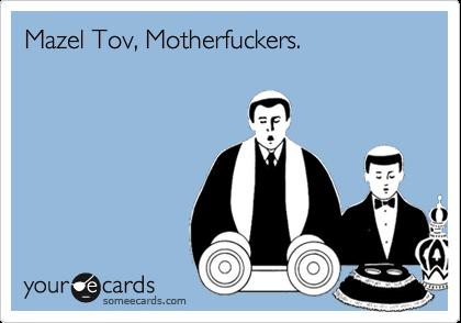 Mazel Tov, Motherfuckers.