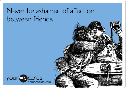 Never be ashamed of affection between friends.