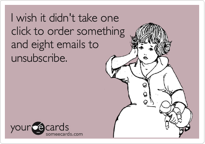 I wish it didn't take one click to order something and eight emails to unsubscribe.