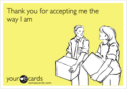 Thank You For Accepting Me The Way I Am Thanks Ecard