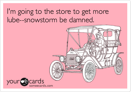 I'm going to the store to get more lube--snowstorm be damned.