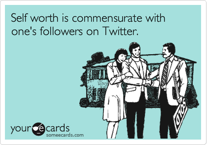Self worth is commensurate with one's followers on Twitter.