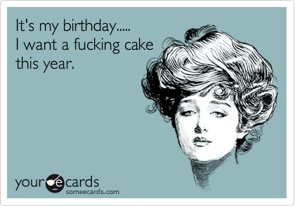 It's my birthday..... I want a fucking cake this year.