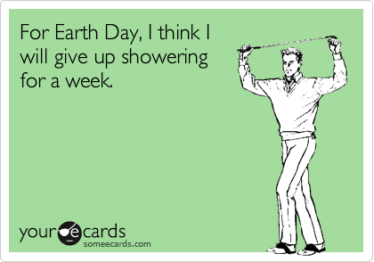 For Earth Day, I think I