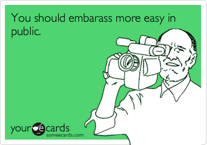 You should embarass more easy in public.