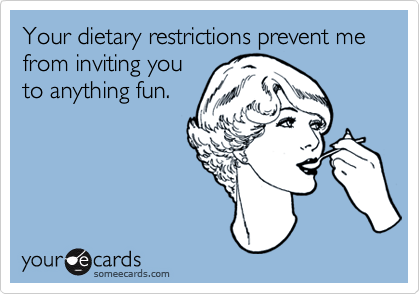 Your dietary restrictions prevent me from inviting youto anything fun.