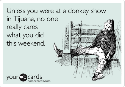 Unless you were at a donkey show in Tijuana, no one 