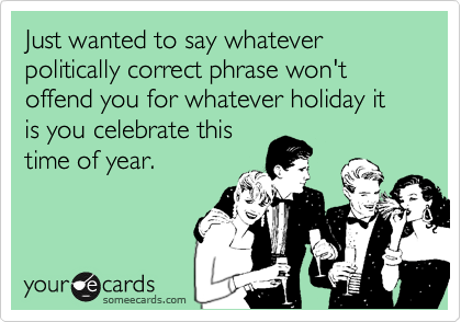 Just wanted to say whatever politically correct phrase won't offend you for whatever holiday it is you celebrate this time of year.