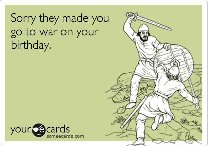 Sorry they made yougo to war on yourbirthday.