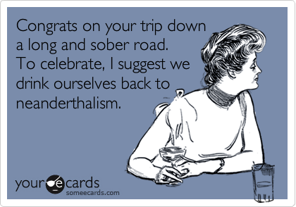 Congrats on your trip downa long and sober road.To celebrate, I suggest wedrink ourselves back toneanderthalism.