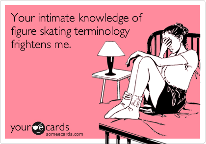 Your intimate knowledge offigure skating terminologyfrightens me.