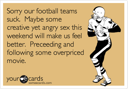 Sorry our football teamssuck.  Maybe somecreative yet angry sex thisweekend will make us feelbetter.  Preceeding andfollowing some overpricedmovie.
