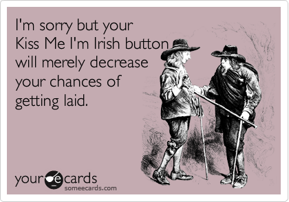 I'm sorry but your Kiss Me I'm Irish button will merely decreaseyour chances ofgetting laid.